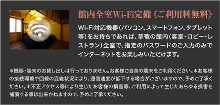 館内全室Wi-Fi完備《ご利用料無料》Wi-Fi対応機器(パソコン、スマートフォン、タブレット等)をお持ちであれば、草菴の館内(客室・ロビー・レストラン)全室で、指定のパスワードのご入力のみでインターネットをお楽しみいただけます。
